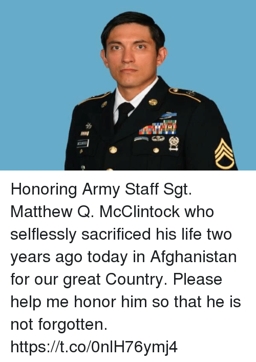 Life, Memes, and Army: Honoring Army Staff Sgt. Matthew Q. McClintock who selflessly sacrificed his life two years ago today in Afghanistan for our great Country.  Please help me honor him so that he is not forgotten. https://t.co/0nlH76ymj4