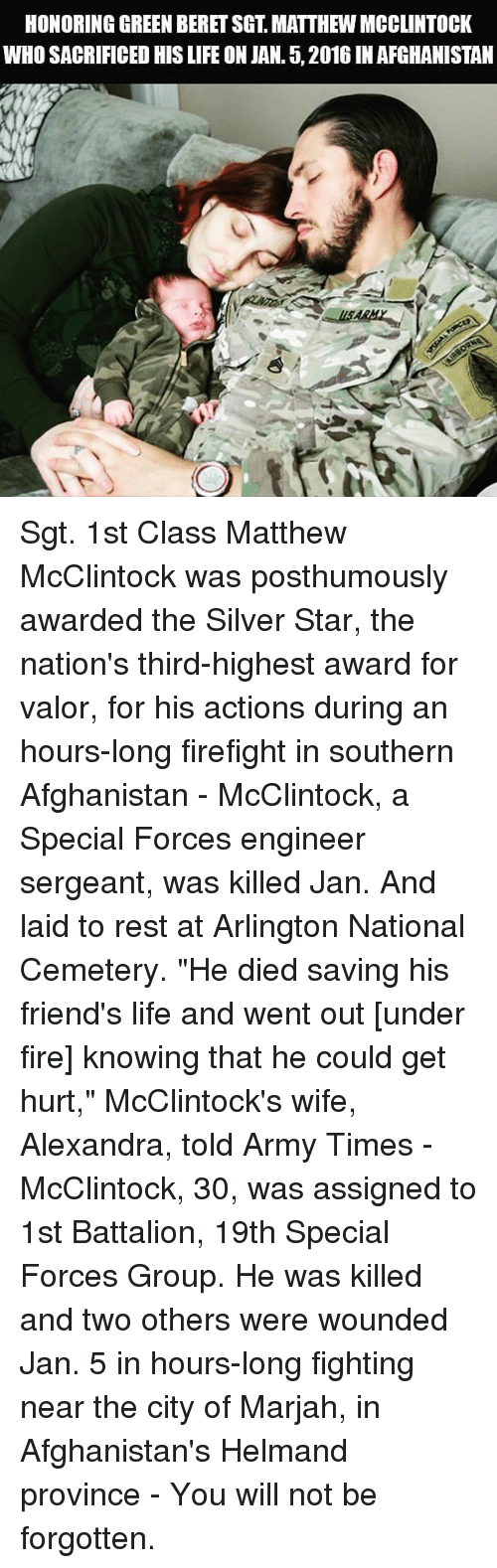 "Fire, Friends, and Life: HONORING GREEN BERET SGT, MATTHEW MCCLINTOCK  WHO SACRIFICED HIS LIFE ON JAN. 5, 2016 IN AFGHANISTAN Sgt. 1st Class Matthew McClintock was posthumously awarded the Silver Star, the nation's third-highest award for valor, for his actions during an hours-long firefight in southern Afghanistan - McClintock, a Special Forces engineer sergeant, was killed Jan. And laid to rest at Arlington National Cemetery. ""He died saving his friend's life and went out [under fire] knowing that he could get hurt,"" McClintock's wife, Alexandra, told Army Times - McClintock, 30, was assigned to 1st Battalion, 19th Special Forces Group. He was killed and two others were wounded Jan. 5 in hours-long fighting near the city of Marjah, in Afghanistan's Helmand province - You will not be forgotten."