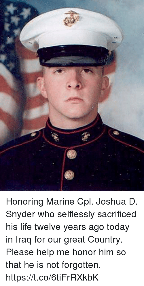Life, Memes, and Help: Honoring Marine Cpl. Joshua D. Snyder who selflessly sacrificed his life twelve years ago today in Iraq for our great Country.  Please help me honor him so that he is not forgotten. https://t.co/6tiFrRXkbK