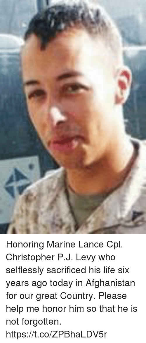 Life, Memes, and Afghanistan: Honoring Marine Lance Cpl. Christopher P.J. Levy who selflessly sacrificed his life six years ago today in Afghanistan for our great Country.  Please help me honor him so that he is not forgotten. https://t.co/ZPBhaLDV5r