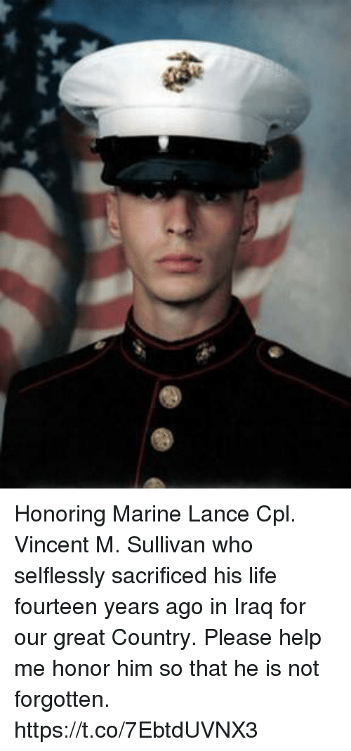 Life, Memes, and Help: Honoring Marine Lance Cpl. Vincent M. Sullivan who selflessly sacrificed his life fourteen years ago in Iraq for our great Country. Please help me honor him so that he is not forgotten. https://t.co/7EbtdUVNX3