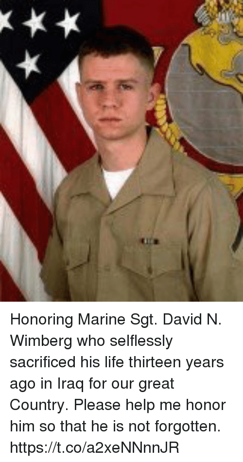 Life, Memes, and Help: Honoring Marine Sgt. David N. Wimberg who selflessly sacrificed his life thirteen years ago in Iraq for our great Country. Please help me honor him so that he is not forgotten. https://t.co/a2xeNNnnJR