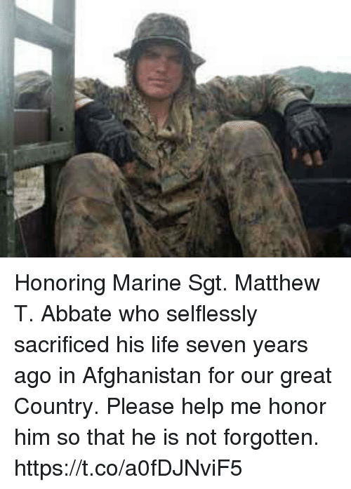 Life, Memes, and Afghanistan: Honoring Marine Sgt. Matthew T. Abbate who selflessly sacrificed his life seven years ago in Afghanistan for our great Country. Please help me honor him so that he is not forgotten. https://t.co/a0fDJNviF5