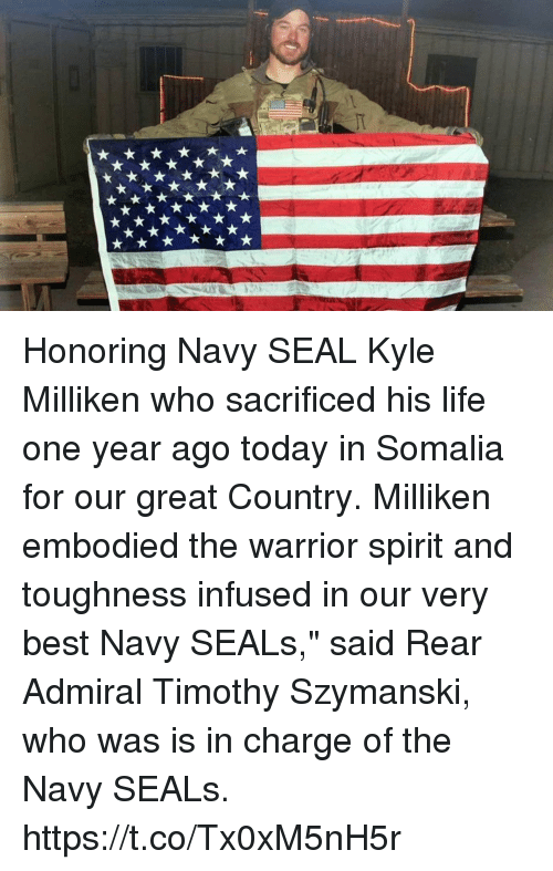 "Life, Memes, and Best: Honoring Navy SEAL Kyle Milliken who sacrificed his life one year ago today in Somalia for our great Country. Milliken embodied the warrior spirit and toughness infused in our very best Navy SEALs,"" said Rear Admiral Timothy Szymanski, who was is in charge of the Navy SEALs. https://t.co/Tx0xM5nH5r"