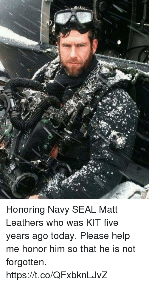 Memes, Help, and Navy: Honoring Navy SEAL Matt Leathers who was KIT five years ago today.  Please help me honor him so that he is not forgotten. https://t.co/QFxbknLJvZ