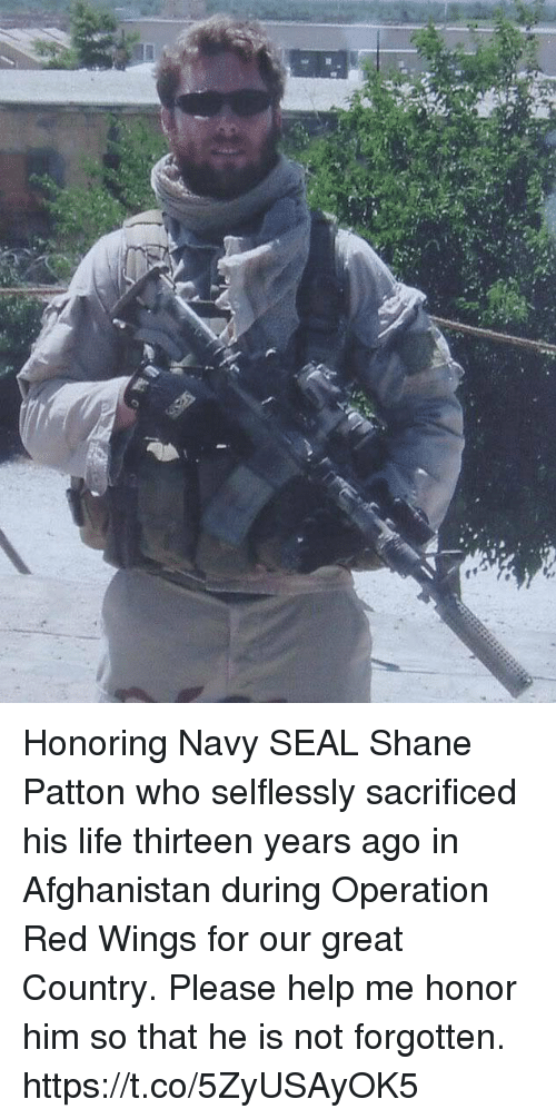Life, Memes, and Afghanistan: Honoring Navy SEAL Shane Patton who selflessly sacrificed his life thirteen years ago in Afghanistan during Operation Red Wings for our great Country. Please help me honor him so that he is not forgotten. https://t.co/5ZyUSAyOK5