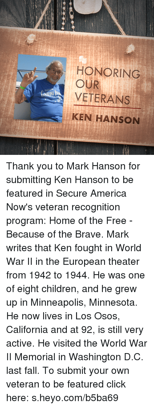 America, Children, and Click: HONORING  OUR  VETERANS  AVALON  KEN HANSON Thank you to Mark Hanson for submitting Ken Hanson to be featured in Secure America Now's veteran recognition program: Home of the Free - Because of the Brave.  Mark writes that Ken fought in World War II in the European theater from 1942 to 1944. He was one of eight children, and he grew up in Minneapolis, Minnesota. He now lives in Los Osos, California and at 92, is still very active. He visited the World War II Memorial in Washington D.C. last fall.  To submit your own veteran to be featured click here: s.heyo.com/b5ba69