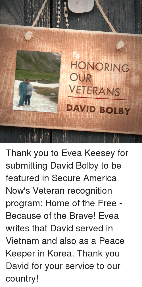 America, Thank You, and Brave: HONORING  OUR  VETERANS  DAVID BOLBY Thank you to Evea Keesey for submitting David Bolby to be featured in Secure America Now's Veteran recognition program: Home of the Free - Because of the Brave!  Evea writes that David served in Vietnam and also as a Peace Keeper in Korea.  Thank you David for your service to our country!