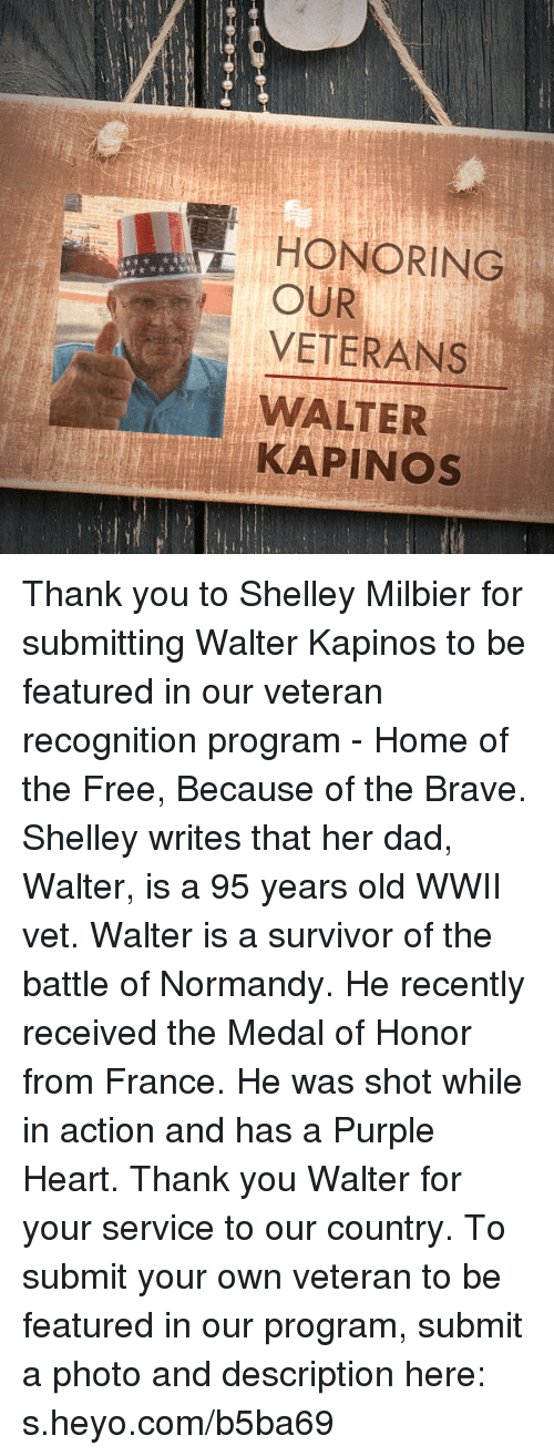 Dad, Survivor, and Thank You: HONORING  OUR  VETERANS  WALTER  KAPINos Thank you to Shelley Milbier for submitting Walter Kapinos to be featured in our veteran recognition program - Home of the Free, Because of the Brave.  Shelley writes that her dad, Walter, is a 95 years old WWII vet. Walter is a survivor of the battle of Normandy. He recently received the Medal of Honor from France. He was shot while in action and has a Purple Heart. Thank you Walter for your service to our country.  To submit your own veteran to be featured in our program, submit a photo and description here: s.heyo.com/b5ba69