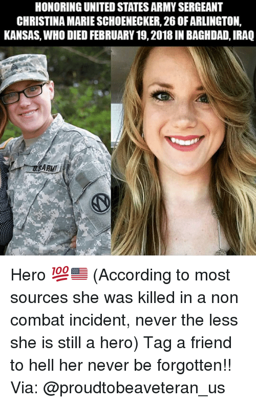 Memes, Army, and Iraq: HONORING UNITED STATES ARMY SERGEANT  CHRISTINA MARIE SCHOENECKER, 26 OF ARLINGTON,  KANSAS, WHO DIED FEBRUARY 19, 2018 IN BAGHDAD, IRAQ  ARMI Hero 💯🇺🇸 (According to most sources she was killed in a non combat incident, never the less she is still a hero) Tag a friend to hell her never be forgotten!! Via: @proudtobeaveteran_us