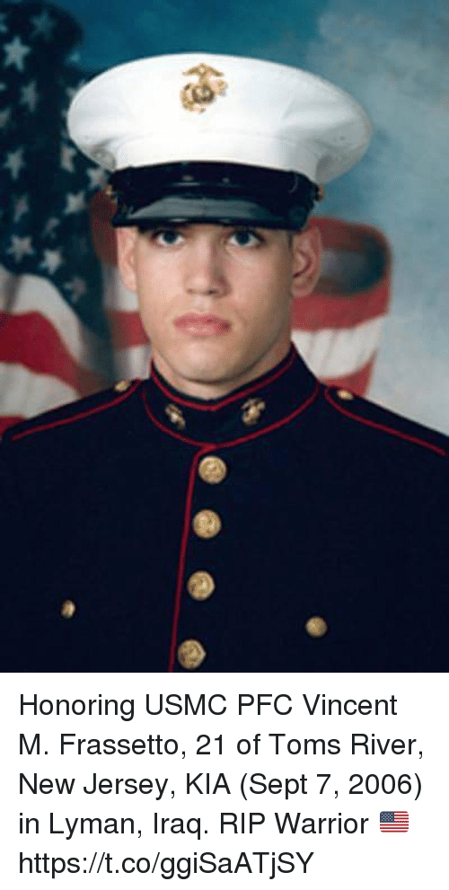 Memes, Iraq, and New Jersey: Honoring USMC PFC Vincent M. Frassetto, 21 of Toms River, New Jersey, KIA (Sept 7, 2006) in Lyman, Iraq. RIP Warrior 🇺🇸 https://t.co/ggiSaATjSY