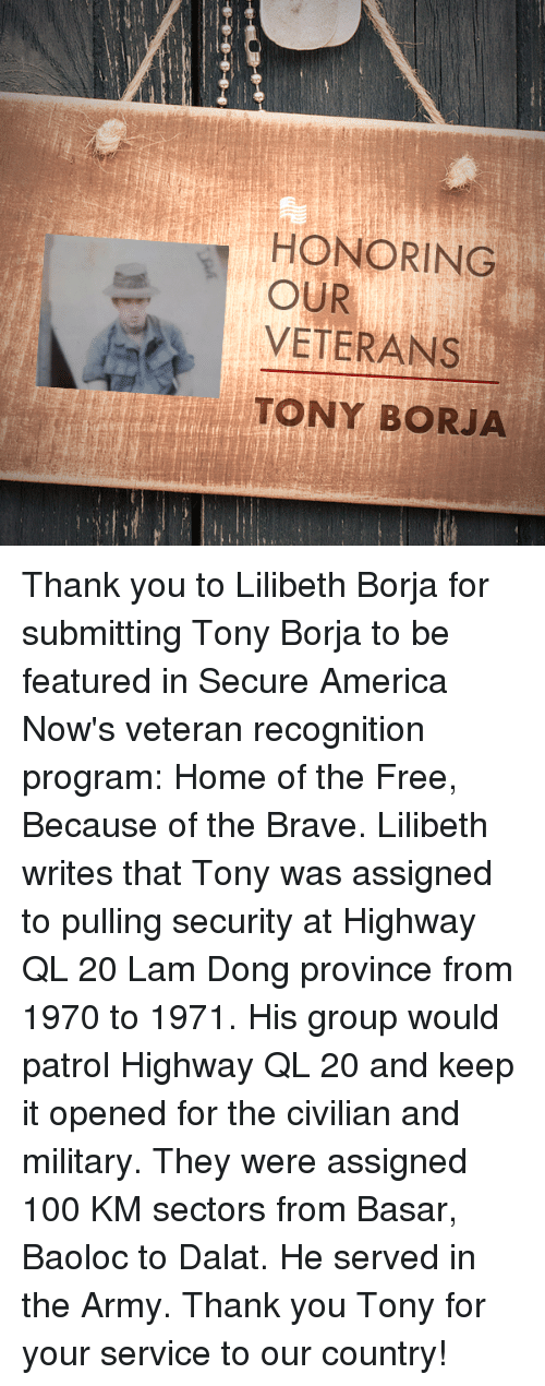 Programing: HONORING  VETERANS  TONY BORJA  OUR Thank you to Lilibeth Borja for submitting Tony Borja to be featured in Secure America Now's veteran recognition program: Home of the Free, Because of the Brave.  Lilibeth writes that Tony was assigned to pulling security at Highway QL 20 Lam Dong province from 1970 to 1971. His group would patrol Highway QL 20 and keep it opened for the civilian and military. They were assigned 100 KM sectors from Basar, Baoloc to Dalat. He served in the Army.  Thank you Tony for your service to our country!