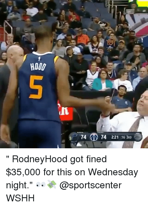 "Memes, SportsCenter, and Wshh: HOOD  4 (D 74 2:21:16 3RD "" RodneyHood got fined $35,000 for this on Wednesday night."" 👀💸 @sportscenter WSHH"