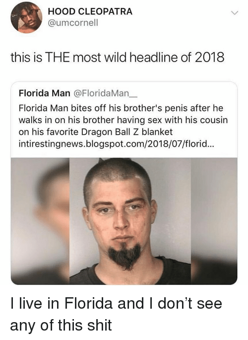 dragon ball: HOOD CLEOPATRA  @umcornell  this is THE most wild headline of 2018  Florida Man @FloridaMan_.  Florida Man bites off his brother's penis after he  walks in on his brother having sex with his cousin  on his favorite Dragon Ball Z blanket  intirestingnews.blogspot.com/2018/07/florid... I live in Florida and I don't see any of this shit