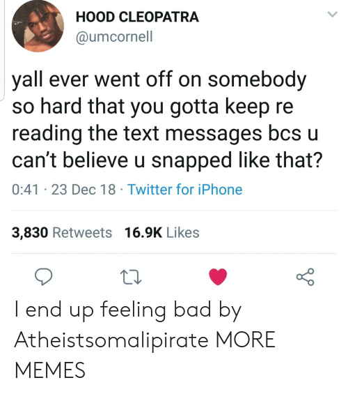 Feeling Bad: HOOD CLEOPATRA  @umcornell  yall ever went off on somebody  so hard that you gotta keep re  reading the text messages bcs u  can't believe u snapped like that?  0:41 23 Dec 18 Twitter for iPhone  3,830 Retweets 16.9K Likes I end up feeling bad by Atheistsomalipirate MORE MEMES