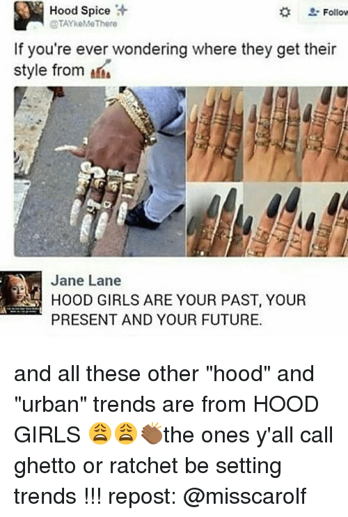 "Memes, Ratchet, and Urban: Hood Spice  Follow  OTAYkeMeThere  If you're ever wondering where they get their  style from  Jane Lane  GIRLS ARE YOUR PAST, YOUR  PRESENT AND YOUR FUTURE. and all these other ""hood"" and ""urban"" trends are from HOOD GIRLS 😩😩👏🏾the ones y'all call ghetto or ratchet be setting trends !!! repost: @misscarolf"
