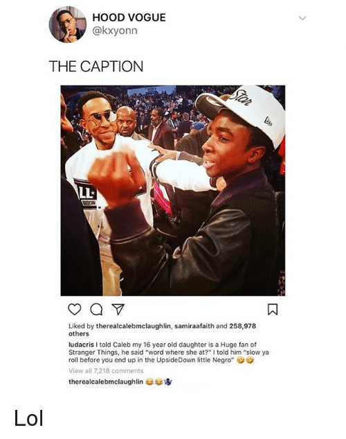"Lol, Ludacris, and Memes: HoOD VOGUE  @kxyonn  THE CAPTION  Liked by therealcalebmclaughlin, samiraafaith and 258,978  others  ludacris I told Caleb my 16 year old daughter is a Huge fan of  Stranger Things, he said ""word where she at?"" lI told him ""slow ya  roll before you end up in the UpsideDown little Negro""  View all 7,218 comments  therealcalebmclaughlin usta Lol"