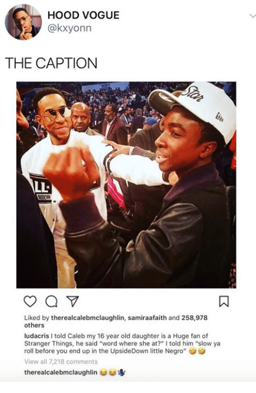 "Dank, Ludacris, and Word: HOOD VOGUE  @kxyonn  THE CAPTION  Liked by therealcalebmclaughlin, samiraafaith and 258,978  others  ludacris I told Caleb my 16 year old daughter is a Huge fan of  Stranger Things, he said ""word where she at?"" I told him ""slow ya  roll before you end up in the UpsideDown little Negro""  View all 7,218 comments  therealcalebmclaughlin 婪寧"
