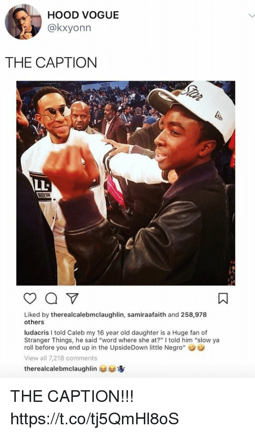 "Funny, Ludacris, and Word: HOOD VOGUE  @kxyonn  THE CAPTION  Liked by therealcalebmclaughlin, samiraafaith and 258,978  others  ludacris I told Caleb my 16 year old daughter is a Huge fan of  Stranger Things, he said ""word where she at?"" I told him ""slow ya  roll before you end up in the UpsideDown little Negro""  View all 7,218 comments  therealcalebmclaughlin THE CAPTION!!! https://t.co/tj5QmHl8oS"