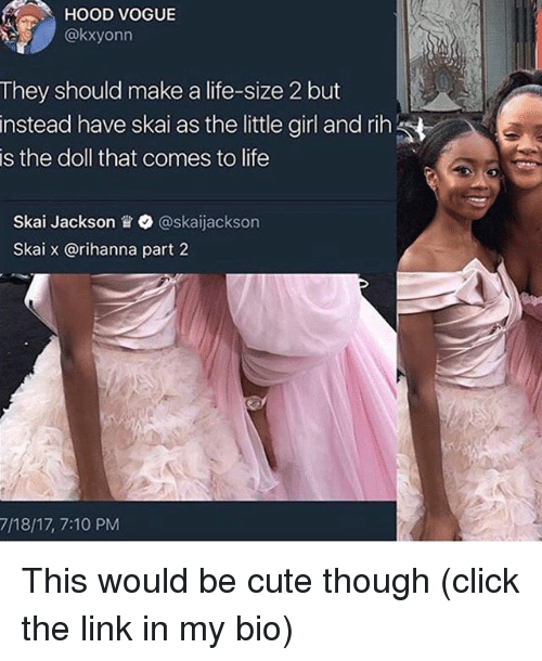 life size: HOOD VOGUE  @kxyonn  They should make a life-size 2 but  instead have skai as the little grl and rih  is the doll that comes to life  Skal Jackson眥. @skaijackson  Skai x @rihanna part 2  7/18/17, 7:10 PM This would be cute though (click the link in my bio)
