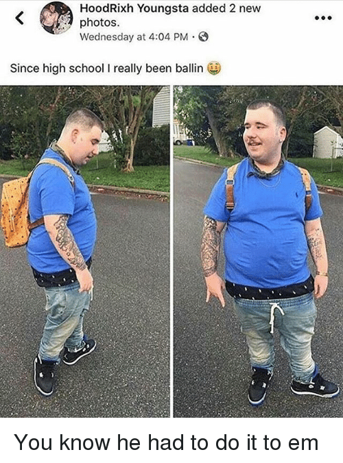 School, Wednesday, and Been: HoodRixh Youngsta added 2 new  photos.  Wednesday at 4:04 PM.  Since high school I really been ballin You know he had to do it to em