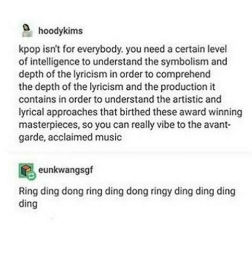 ring ding dong: hoodykims  kpop isn't for everybody, you need a certain level  of intelligence to understand the symbolism and  depth of the lyricism in order to comprehend  the depth of the lyricism and the production it  contains in order to understand the artistic and  lyrical approaches that birthed these award winning  masterpieces, so you can really vibe to the avant-  garde, acclaimed music  eunkwangsgf  Ring ding dong ring ding dong ringy ding ding ding  ding
