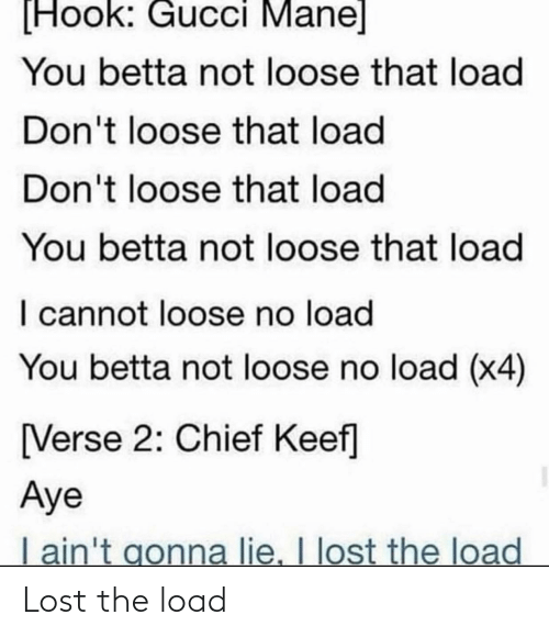 Gucci Mane: [Hook: Gucci Mane]  You betta not loose that load  Don't loose that load  Don't loose that load  You betta not loose that load  I cannot loose no load  You betta not loose no load (x4)  [Verse 2: Chief Keef]  Aye  I ain't gonna lie. I lost the load Lost the load