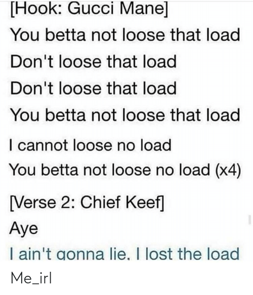 Gucci Mane: [Hook: Gucci Mane]  You betta not loose that load  Don't loose that load  Don't loose that load  You betta not loose that load  I cannot loose no load  You betta not loose no load (x4)  [Verse 2: Chief Keef]  Aye  I ain't gonna lie, I lost the load Me_irl