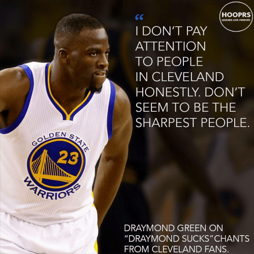 "Draymond Green: HOOPRS  LECENO UVE.OREVER  I DON'T PAY  ATTENTION  TO PEOPLE  IN CLEVELAND  HONESTLY. DON'T  SEEM TO BE THE  SHARPEST PEOPLE.  EN ST  23  DRAYMOND GREEN ON  ""DRAYMOND SUCKS"" CHANTS  FROM CLEVELAND FANS."