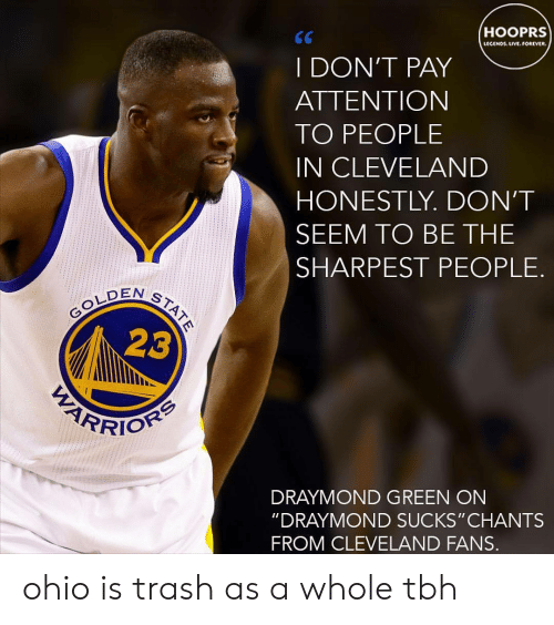 "Draymond Green: HOOPRS  LECENO UVE.OREVER  I DON'T PAY  ATTENTION  TO PEOPLE  IN CLEVELAND  HONESTLY. DON'T  SEEM TO BE THE  SHARPEST PEOPLE.  EN ST  23  DRAYMOND GREEN ON  ""DRAYMOND SUCKS"" CHANTS  FROM CLEVELAND FANS. ohio is trash as a whole tbh"