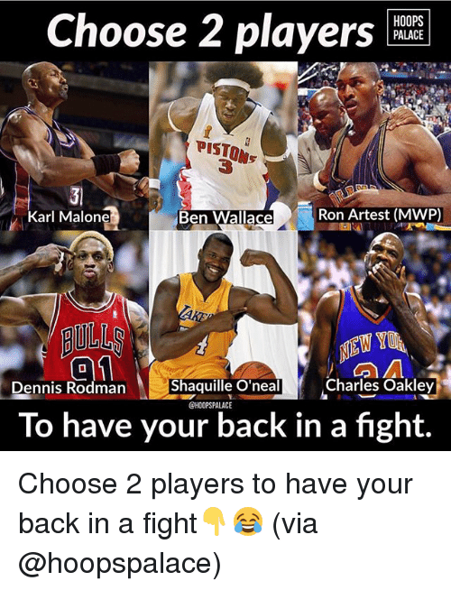Karling: HOOPS  PALACE  Choose 2 players  PISTON  PISTON  Ben Wallace  Ron Artest (MWP)  Karl Malone  AULL  Shaquille O'neal  Charles Oakley  nnis Rodman  @HOOPSPALACE  To have your back in a fight. Choose 2 players to have your back in a fight👇😂 (via @hoopspalace)