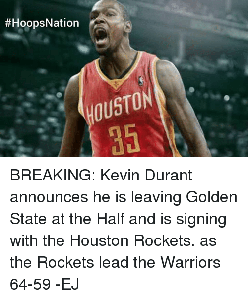 houston rocket:  #HoopsNation  OUSTON BREAKING:   Kevin Durant announces he is leaving Golden State at the Half and is signing with the Houston Rockets. as the Rockets lead the Warriors 64-59  -EJ
