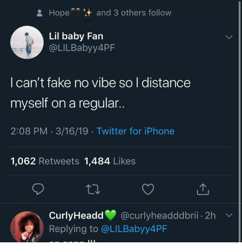 Lil Baby: Hope  and 3 others follow  Lil baby Fan  @LILBabyy4PF  l can't fake no vibe so l distance  myself on a regular..  2:08 PM 3/16/19 Twitter for iPhone  1,062 Retweets 1,484 Likes  CurlyHeadd @curlyheadddbrii. 2h  Replying to @LILBabyy4PF