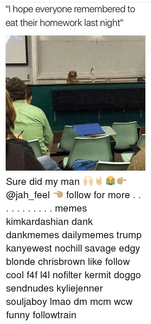"Wcw Funny: hope everyone remembered to  eat their homework last night"" Sure did my man 🙌🏼🤘🏼😂👉🏽 @jah_feel 👈🏽 follow for more . . . . . . . . . . . memes kimkardashian dank dankmemes dailymemes trump kanyewest nochill savage edgy blonde chrisbrown like follow cool f4f l4l nofilter kermit doggo sendnudes kyliejenner souljaboy lmao dm mcm wcw funny followtrain"