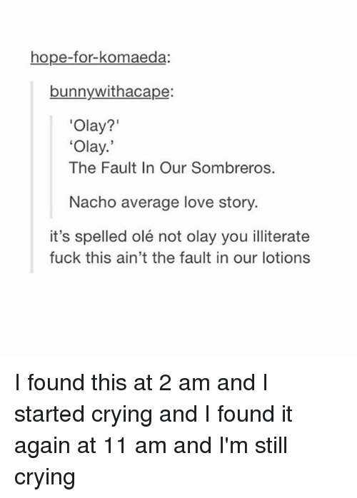 The Fault In Our: hope-for-komaeda:  bunnywithacape:  Olay?'  Olay.  The Fault In Our Sombreros.  Nacho average love story  it's spelled olé not olay you illiterate  fuck this ain't the fault in our lotions I found this at 2 am and I started crying and I found it again at 11 am and I'm still crying