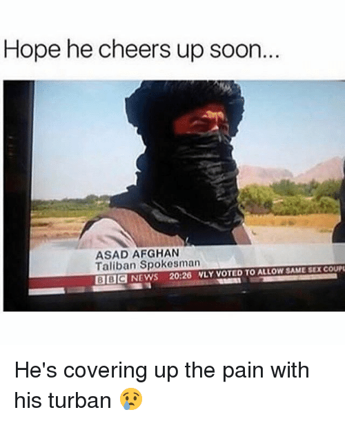 Talibanned: Hope he cheers up soon  ASAD AFGHAN  Taliban Spokesman  BBCNEWS 20:26 NLY VOTED TO ALLOW SAME SEX COUP He's covering up the pain with his turban 😢