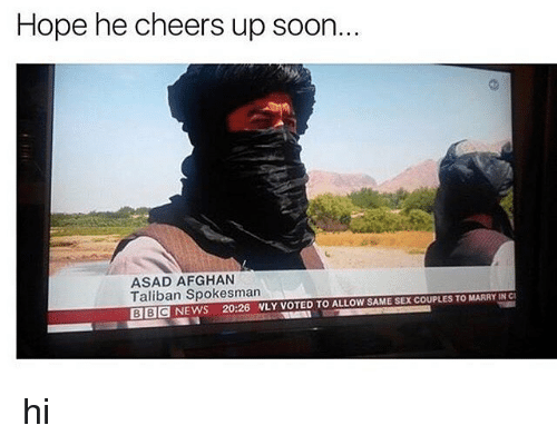 Talibanned: Hope he cheers up soon.  ASAD AFGHAN  Taliban Spokesman  SAME SEXCOUPLESTOMARRYINCI  BBC NEWS 20:26 NLY VOTED TO ALLOW hi