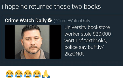 Crime, Memes, and 🤖: hope he returned those two books  Crime Watch Daily  acrimeWatchDaily  University bookstore  worker stole $20,000  worth of textbooks,  police say buff.ly/  2kzQNOt 😂😂😂😂🙏