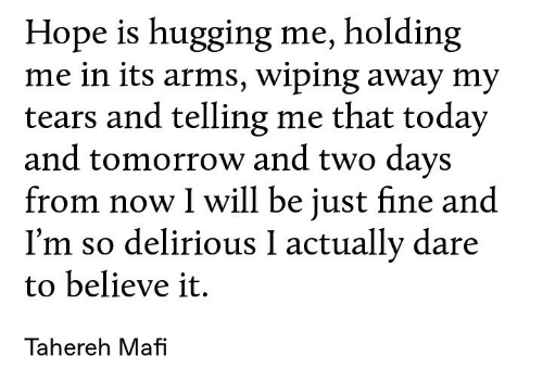 wiping: Hope is hugging me, holding  me in its arms, wiping away my  tears and telling me that today  and tomorrow and two days  from now I will be just fine and  I'm so delirious I actually dare  to believe it.  Tahereh Mafi