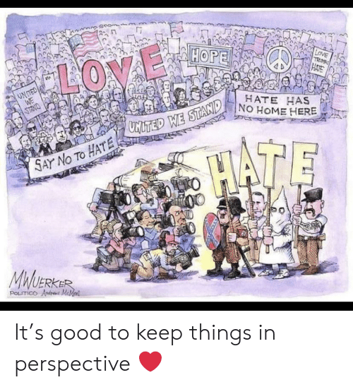 andr: HOPE  LOVE  TRM  HATE  LOVE  UNTED  WE  HATE HAS  NO HOME HERE  ONMLS  MITED WE STAND  HATE  SAY No TO HATE 2  MWUERKER  POLITICO Andr MeMed It's good to keep things in perspective ❤️