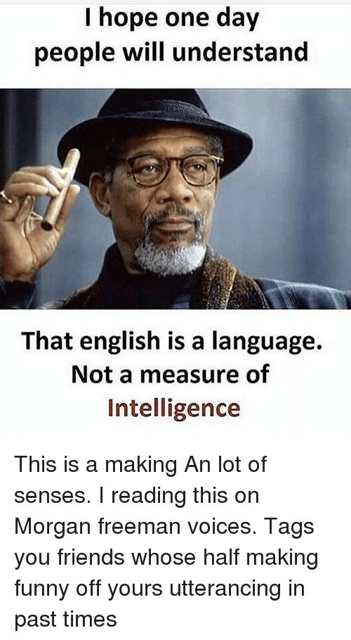 Friends, Funny, and Memes: hope one day  people will understand  That english is a language.  Not a measure of  Intelligence This is a making An lot of senses. I reading this on Morgan freeman voices. Tags you friends whose half making funny off yours utterancing in past times