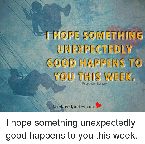 memes: HOPE SOMETHING  UNEXPECTED LY  GOOD RAPPENS TO  YOU THIS WEEK  Prakhar Sahay  Like Love Quotes.com I hope something unexpectedly good happens to you this week.