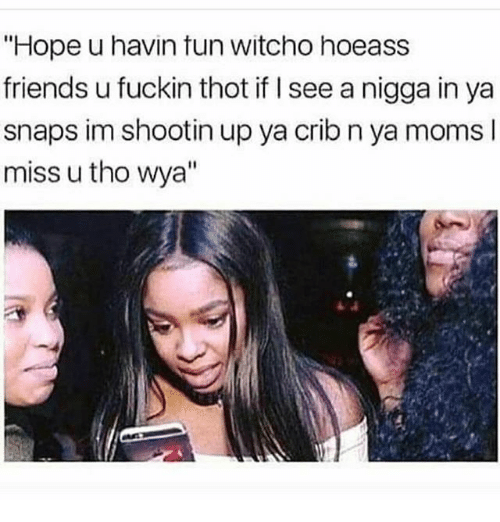 "Friends, Memes, and Moms: ""Hope u havin tun witcho hoeass  friends u fuckin thot if I see a nigga in ya  snaps im shootin up ya crib n ya moms l  miss u tho wya"""