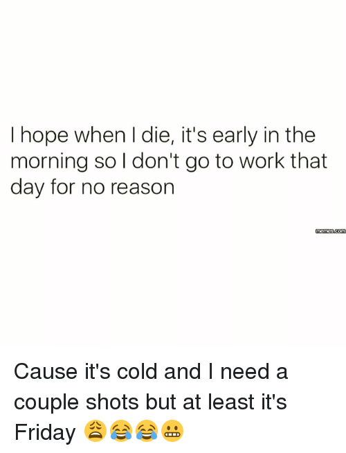 It's Friday, Memes, and Cold: hope when l die, it's early inthe  morning so I don't go to work that  day for no reason Cause it's cold and I need a couple shots but at least it's Friday 😩😂😂😬