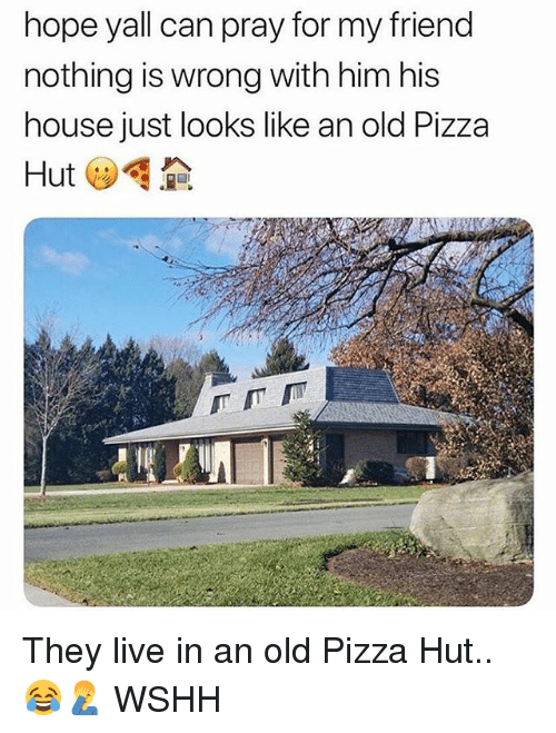 Nothing Is Wrong: hope yall can pray for my friend  nothing is wrong with him his  house just looks like an old Pizza They live in an old Pizza Hut.. 😂🤦♂️ WSHH