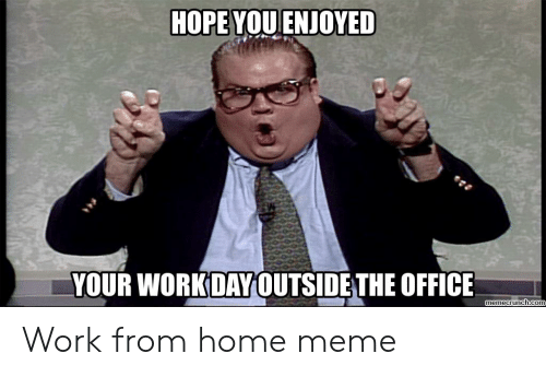 Work From Home Meme: HOPE YOU ENJOYED  YOUR WORKDAYOUTSIDE THE OFFICE  memecrunch.com Work from home meme