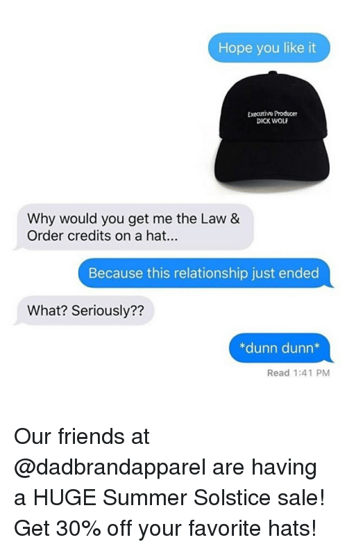 You Get Me: Hope you like it  Executive Producer  DICK WOLF  Why would you get me the Law &  Order credits on a hat..  Because this relationship just ended  What? Seriously??  *dunn dunn*  Read 1:41 PM Our friends at @dadbrandapparel are having a HUGE Summer Solstice sale! Get 30% off your favorite hats!