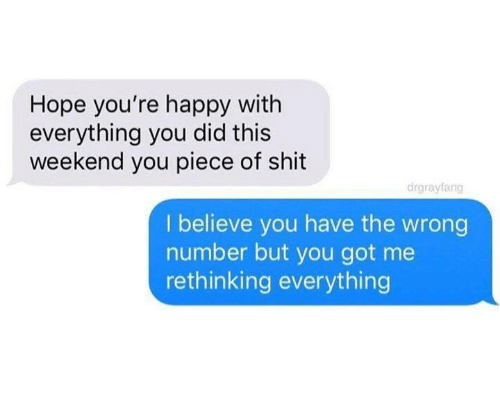 Wrong Number: Hope you're happy with  everything you did this  weekend you piece of shit  drgrayfang  I believe you have the wrong  number but you got me  rethinking everything