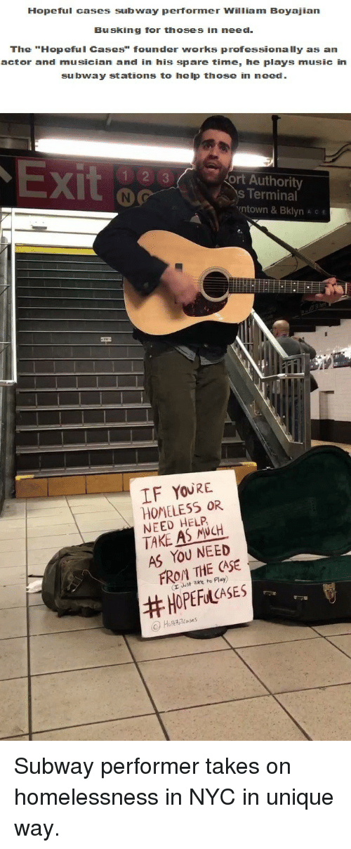 """ort: Hopeful cases subway performer William Boyajian  Busking for thoses in need  The """"Hopeful Cases"""" founder works professionally as an  actor and musician and in his spare time, he plays music in  subway stations to help those in need  X)  ort Authority  s Terminal  ntown & Bklyn A c e  IF YOURE  HOMELESS OR  NEED HELP  TAKE AS NCH  AS YOU NEED  FROM THE CASE  (r uust zke to Play)  <p>Subway performer takes on homelessness in NYC in unique way.</p>"""