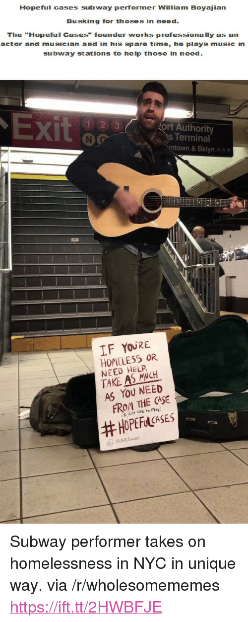 """ort: Hopeful cases subway performer William Boyajian  Busking for thoses in need  The """"Hopeful Cases"""" founder works professionally as an  actor and musician and in his spare time, he plays music in  subway stations to help those in need  X)  ort Authority  s Terminal  ntown & Bklyn A c e  IF YOURE  HOMELESS OR  NEED HELP  TAKE AS NCH  AS YOU NEED  FROM THE CASE  (r uust zke to Play)  <p>Subway performer takes on homelessness in NYC in unique way. via /r/wholesomememes <a href=""""https://ift.tt/2HWBFJE"""">https://ift.tt/2HWBFJE</a></p>"""